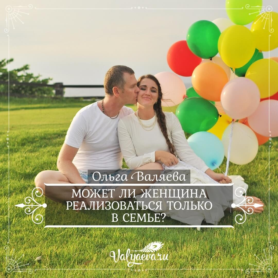 Ольга Валяева - Может ли женщина реализоваться только в семье?