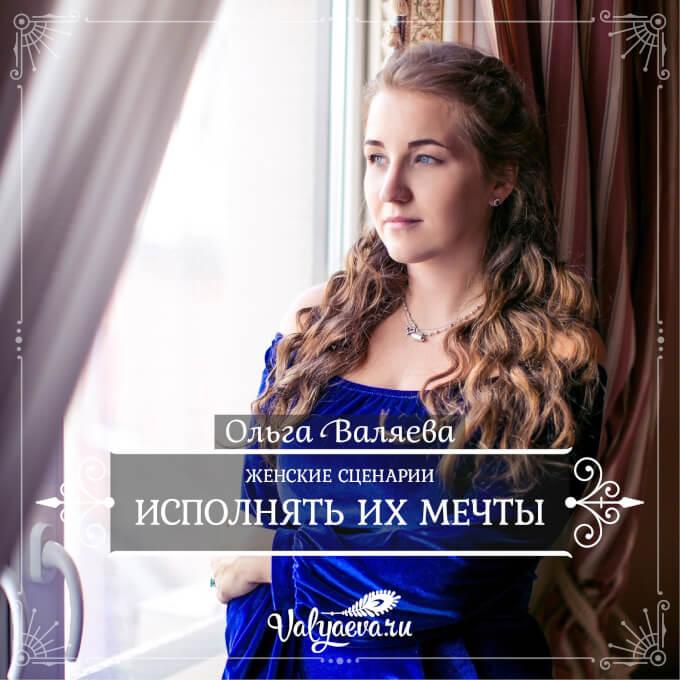 Ольга Валяева - Женские сценарии. Исполнять их мечты.