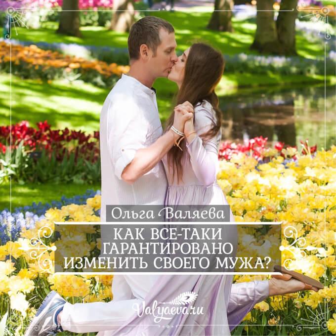 Ольга Валяева - Как все-таки гарантировано изменить своего мужа?