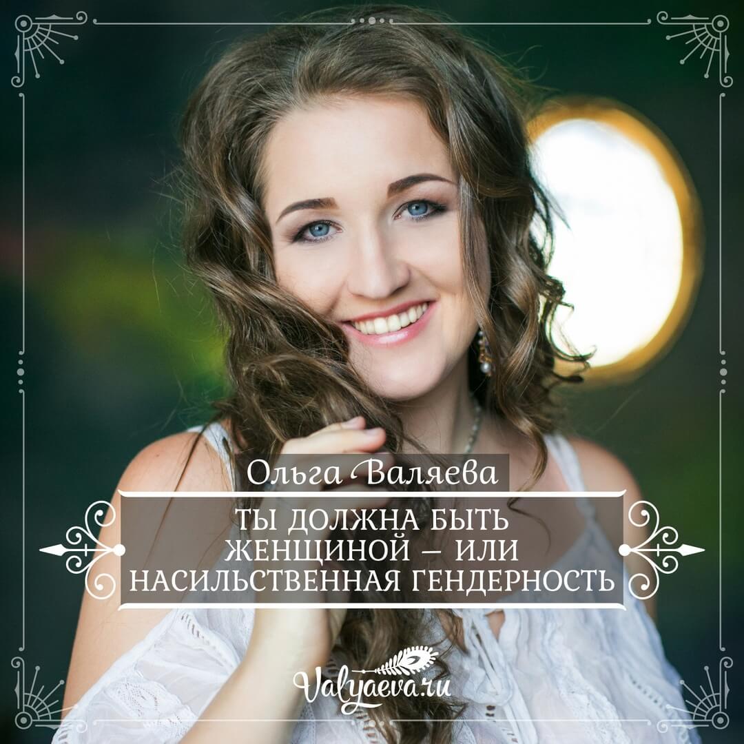 Ольга Валяева - Ты должна быть Женщиной – или насильственная гендерность
