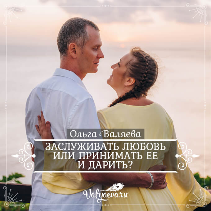 Ольга Валяева - Заслуживать любовь или принимать ее и дарить?