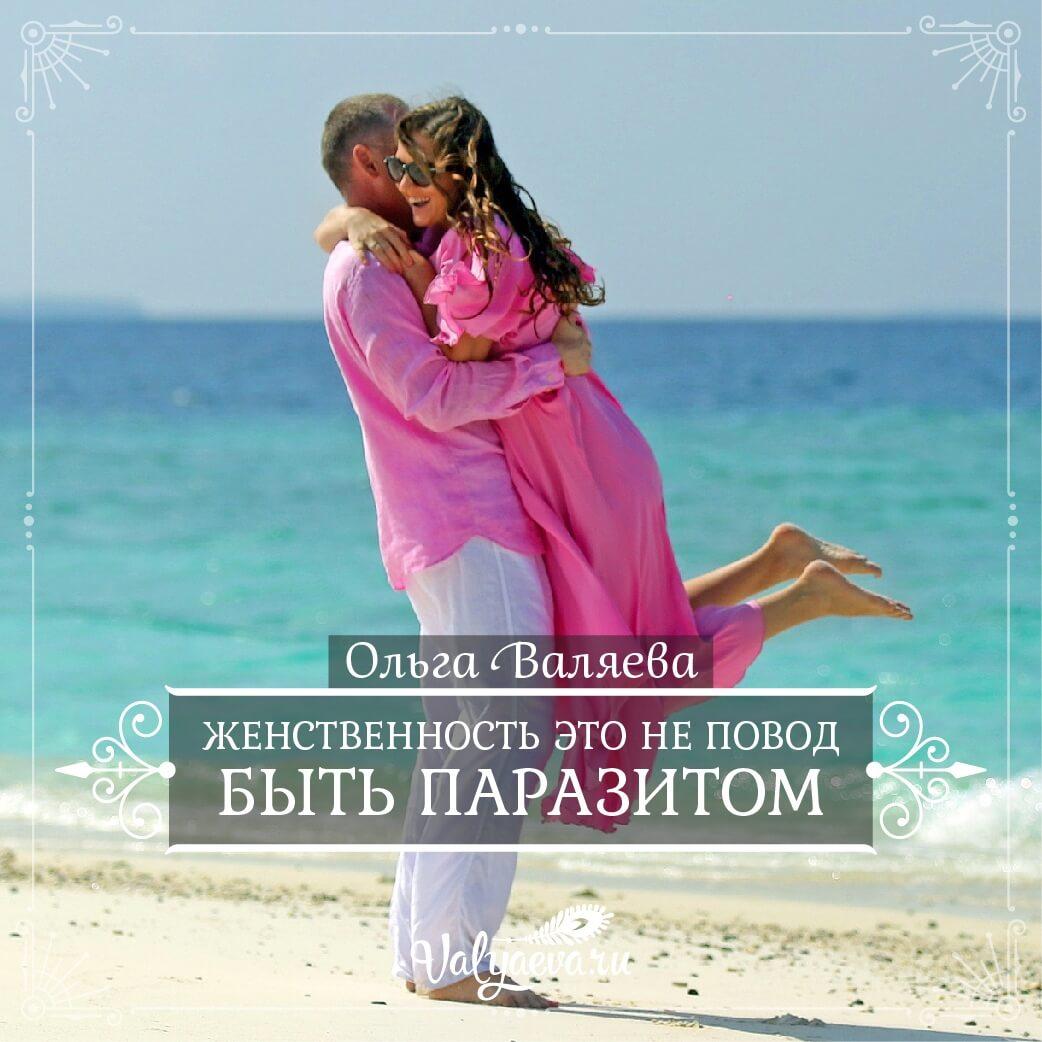 Ольга Валяева - Женственность это не повод быть паразитом