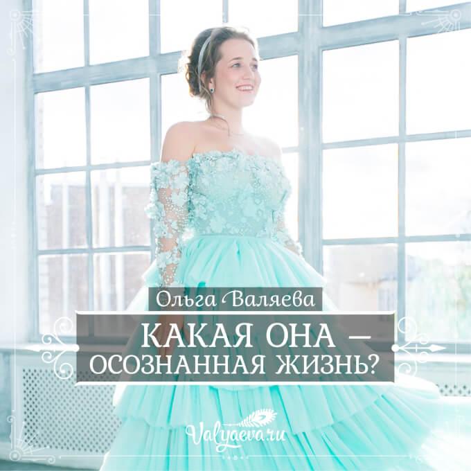 Ольга Валяева - Какая она – осознанная жизнь?