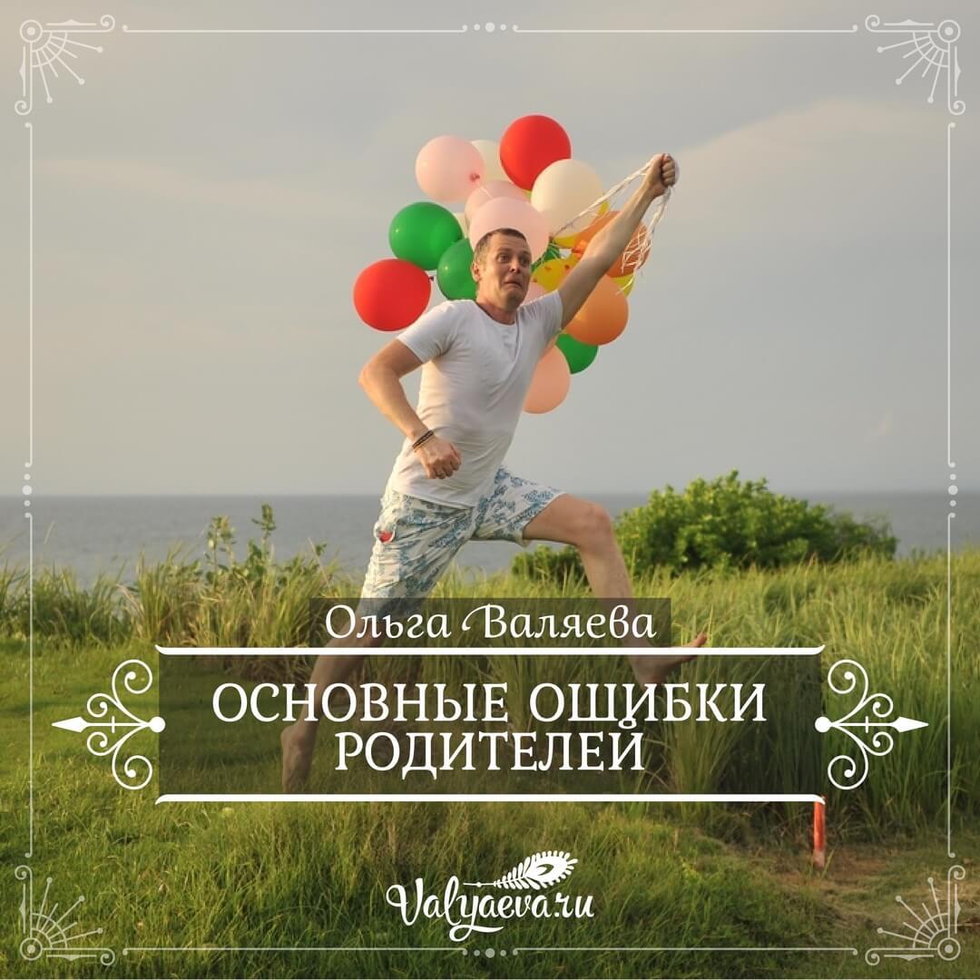 Ольга Валяева - Основные ошибки родителей