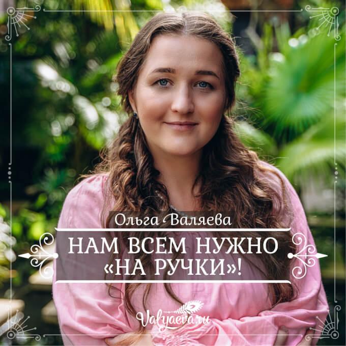 Ольга Валяева - Нам всем нужно «на ручки»!