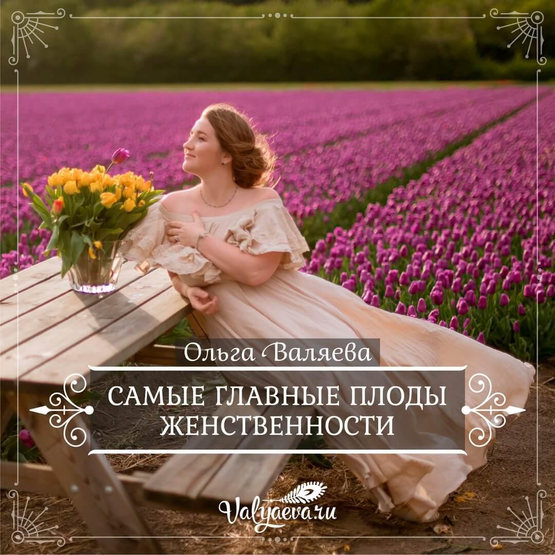 Ольга Валяева - Самые главные плоды женственности