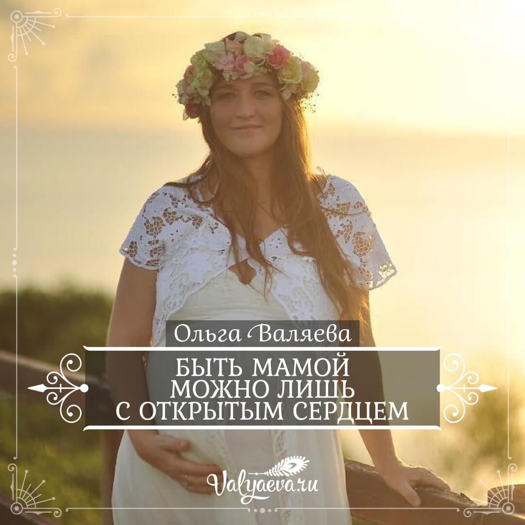 Ольга Валяева - Быть мамой можно лишь с открытым сердцем