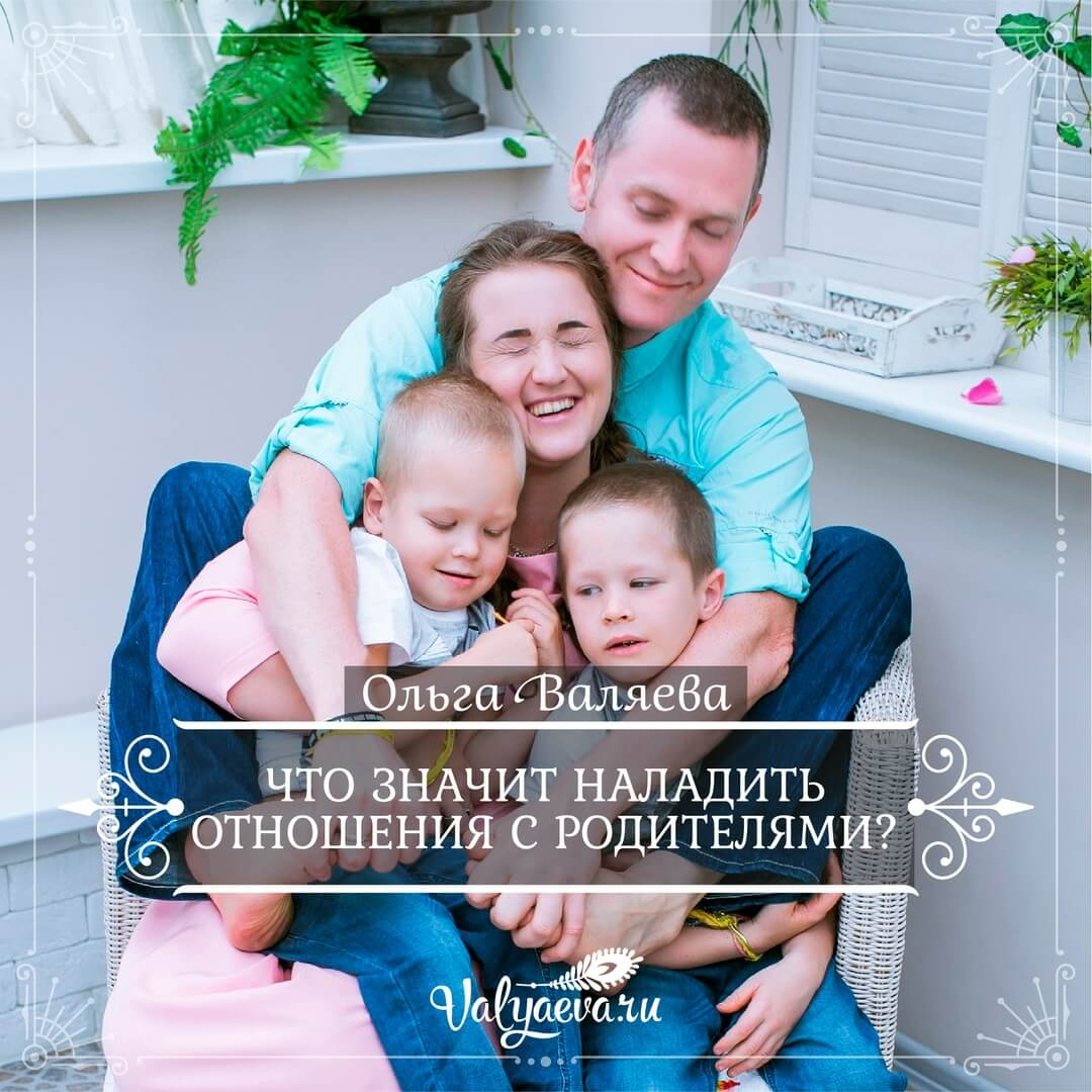 Ольга Валяева - Что значит наладить отношения с родителями?