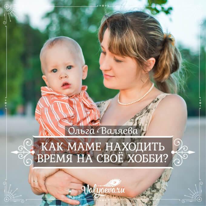 Ольга Валяева - Как маме находить время на своё хобби?