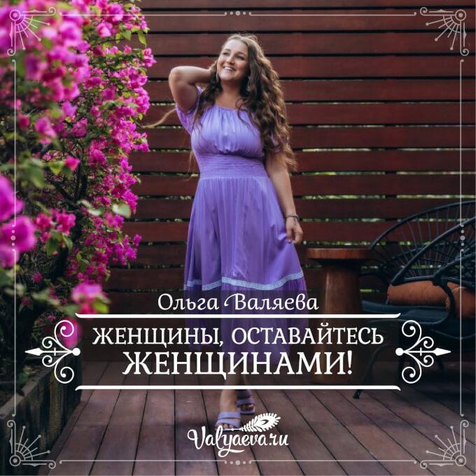 Ольга Валяева - Женщины, оставайтесь женщинами!