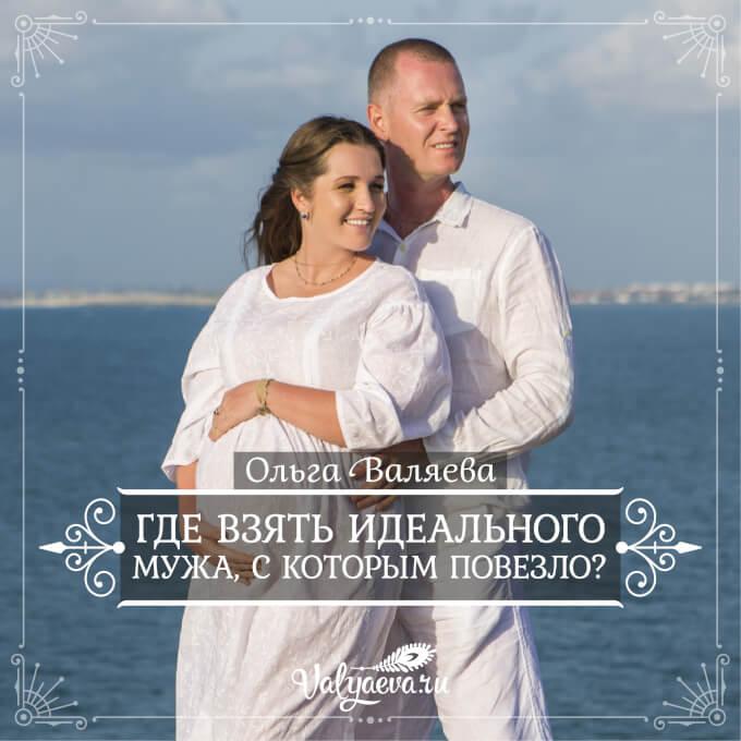 Ольга Валяева - Где взять идеального мужа, с которым повезло?