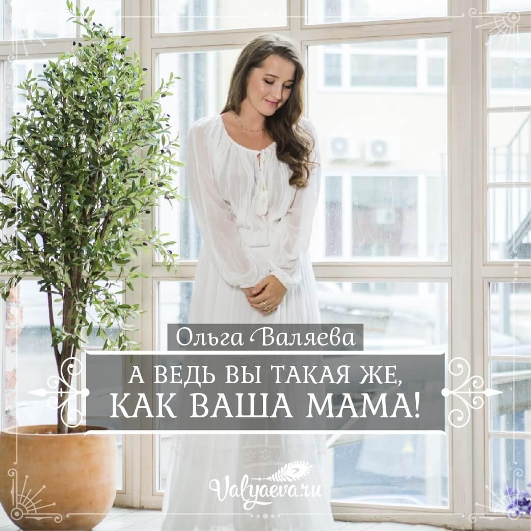 Ольга Валяева - А ведь вы такая же, как ваша мама!
