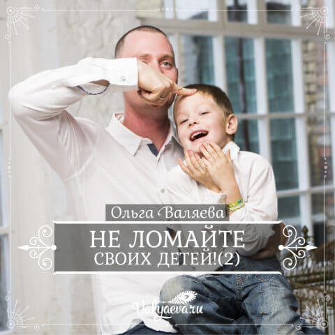 Не ломайте своих детей! (часть 2)