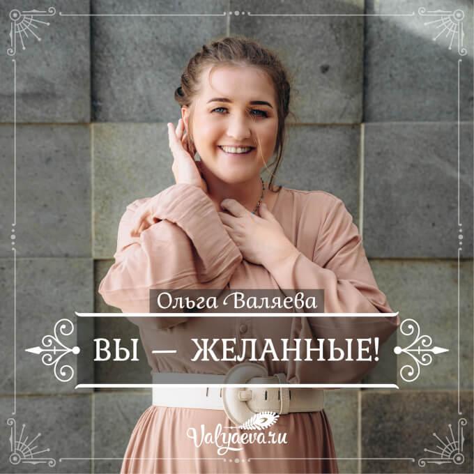 Ольга Валяева - ВЫ - ЖЕЛАННЫЕ!