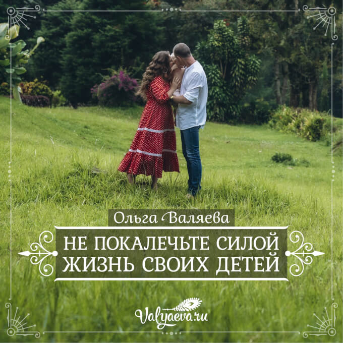 Ольга Валяева - Не покалечьте силой жизнь своих детей