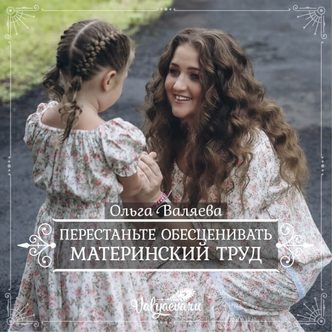 Ольга Валяева - Перестаньте обесценивать материнский труд